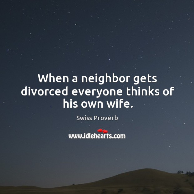 When a neighbor gets divorced everyone thinks of his own wife. Swiss Proverbs Image