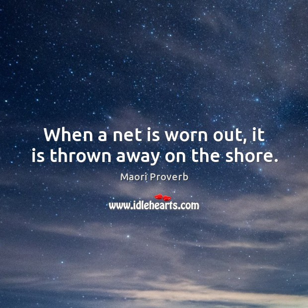 When a net is worn out, it is thrown away on the shore. Maori Proverbs Image