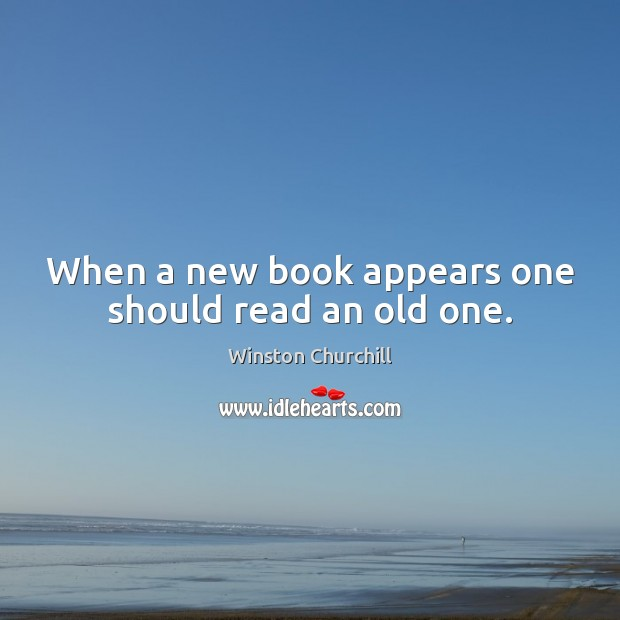 When a new book appears one should read an old one. Winston Churchill Picture Quote