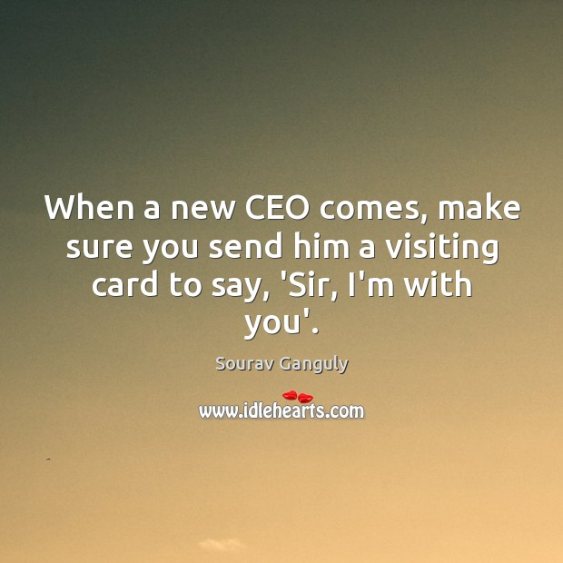 When a new CEO comes, make sure you send him a visiting card to say, 'Sir, I'm with you'. Image