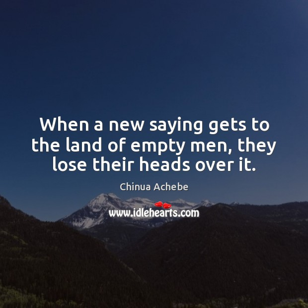 Image, When a new saying gets to the land of empty men, they lose their heads over it.