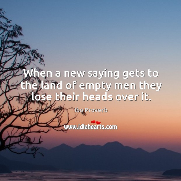 When a new saying gets to the land of empty men they lose their heads over it. Ibo Proverbs Image