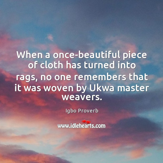 When a once-beautiful piece of cloth has turned into rags, no one remembers that it was woven by ukwa master weavers. Igbo Proverbs Image