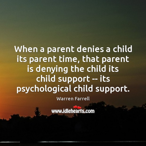 When a parent denies a child its parent time, that parent is Warren Farrell Picture Quote