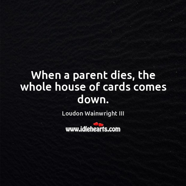 When a parent dies, the whole house of cards comes down. Loudon Wainwright III Picture Quote