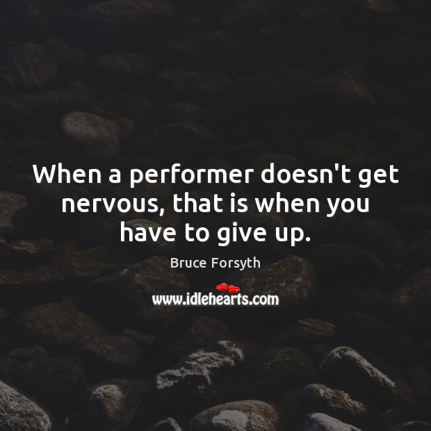 When a performer doesn't get nervous, that is when you have to give up. Bruce Forsyth Picture Quote
