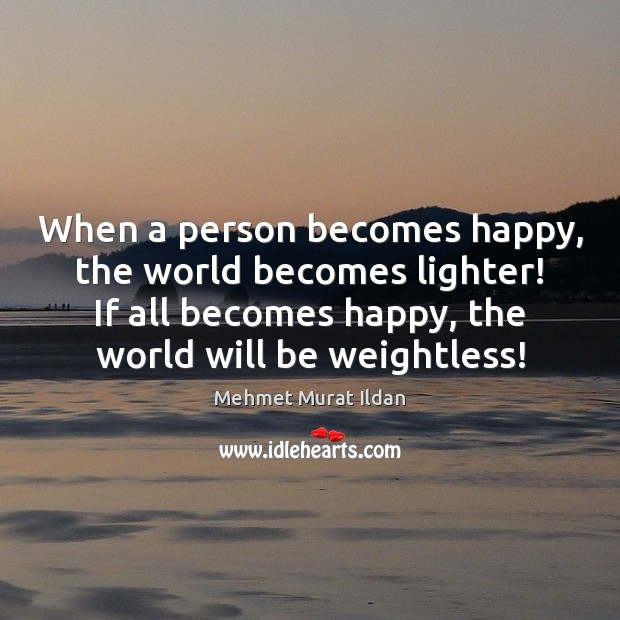 Image, When a person becomes happy, the world becomes lighter! If all becomes