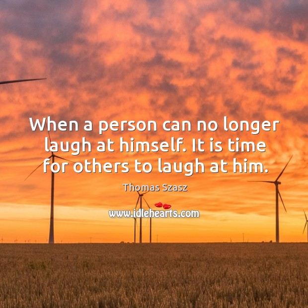 Image, When a person can no longer laugh at himself. It is time for others to laugh at him.