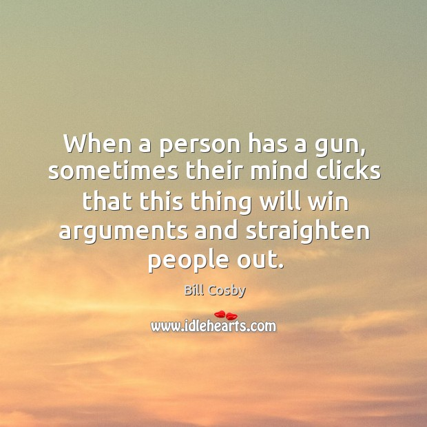 Image, When a person has a gun, sometimes their mind clicks that this