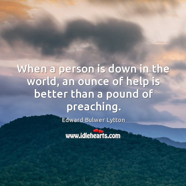 When a person is down in the world, an ounce of help is better than a pound of preaching. Image