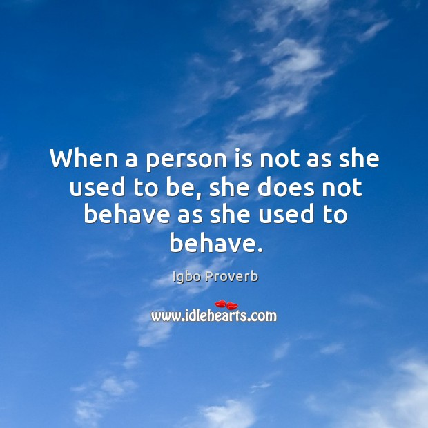 When a person is not as she used to be, she does not behave as she used to behave. Igbo Proverbs Image