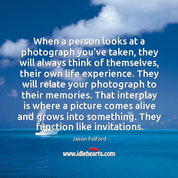 When a person looks at a photograph you've taken, they will always Image