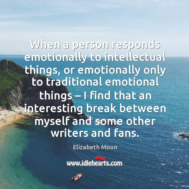 When a person responds emotionally to intellectual things, or emotionally only to traditional emotional things Elizabeth Moon Picture Quote