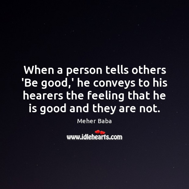 When a person tells others 'Be good,' he conveys to his Meher Baba Picture Quote