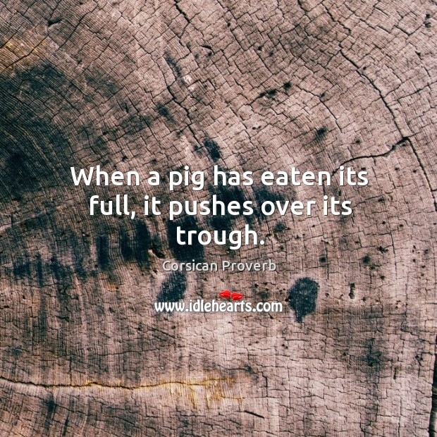 When a pig has eaten its full, it pushes over its trough. Corsican Proverbs Image