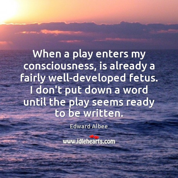 When a play enters my consciousness, is already a fairly well-developed fetus. Edward Albee Picture Quote