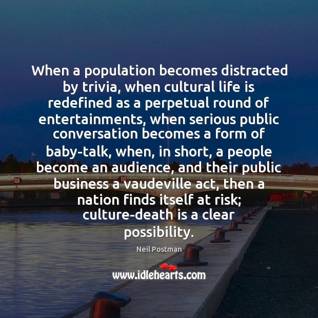 When a population becomes distracted by trivia, when cultural life is redefined Death Quotes Image