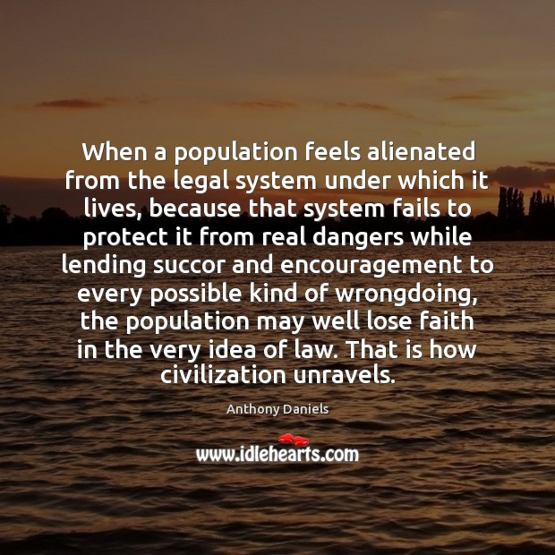 When a population feels alienated from the legal system under which it Anthony Daniels Picture Quote