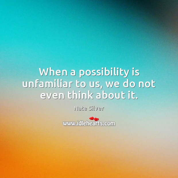 When a possibility is unfamiliar to us, we do not even think about it. Nate Silver Picture Quote