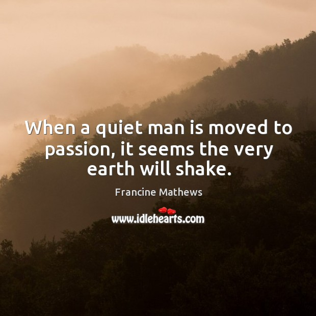When a quiet man is moved to passion, it seems the very earth will shake. Image