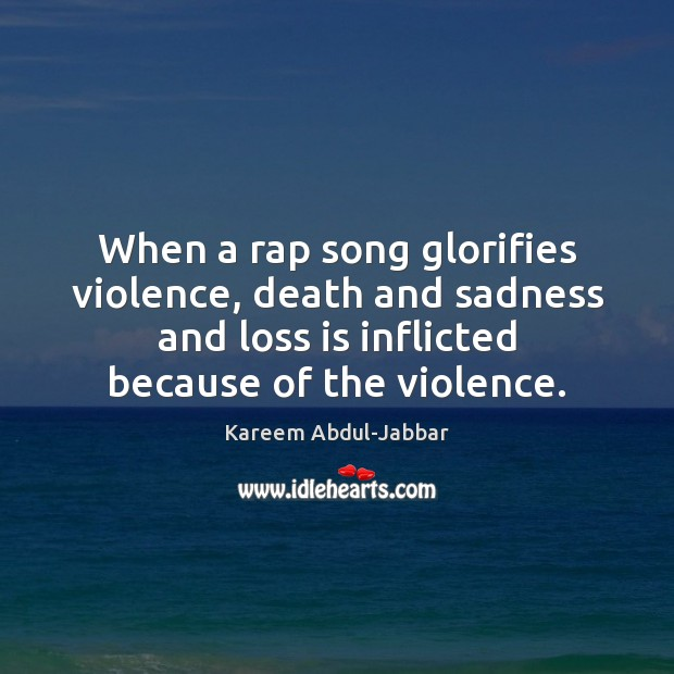 When a rap song glorifies violence, death and sadness and loss is Kareem Abdul-Jabbar Picture Quote