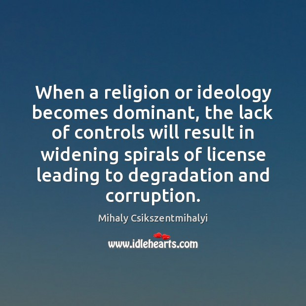 When a religion or ideology becomes dominant, the lack of controls will Mihaly Csikszentmihalyi Picture Quote