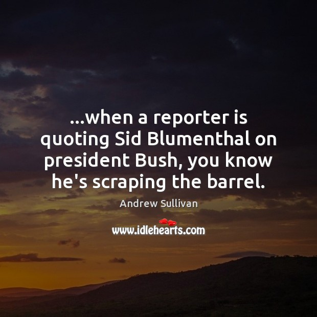 …when a reporter is quoting Sid Blumenthal on president Bush, you know Andrew Sullivan Picture Quote
