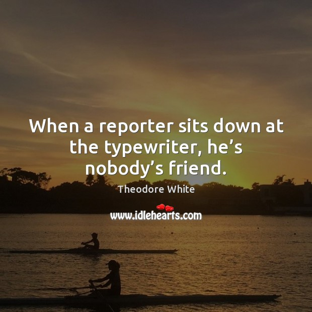 When a reporter sits down at the typewriter, he's nobody's friend. Image