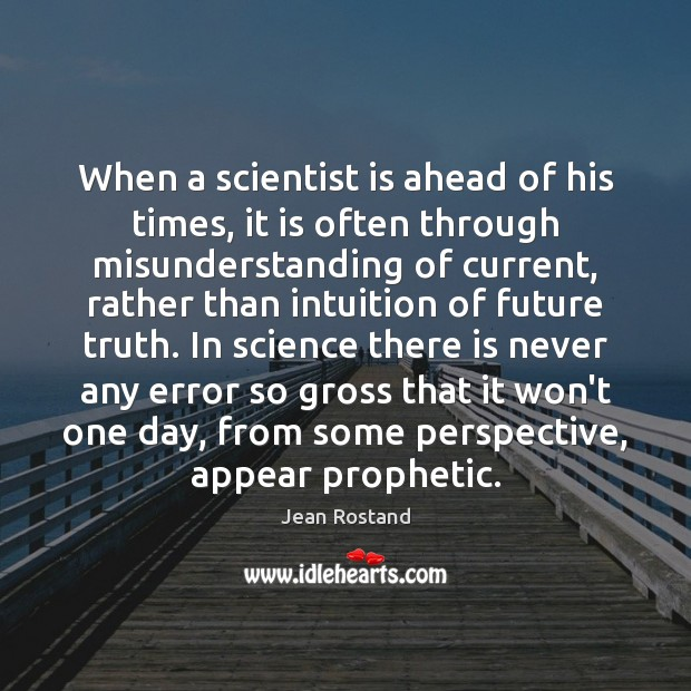 When a scientist is ahead of his times, it is often through Jean Rostand Picture Quote