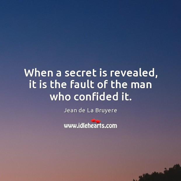 When a secret is revealed, it is the fault of the man who confided it. Jean de La Bruyere Picture Quote