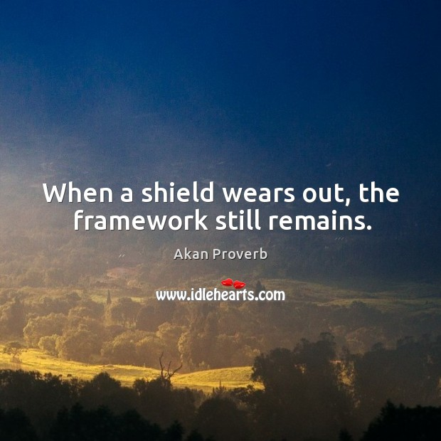 When a shield wears out, the framework still remains. Akan Proverbs Image