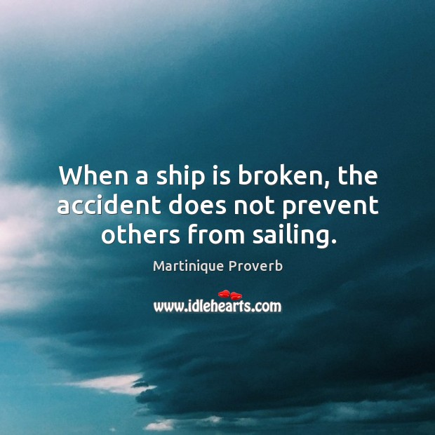 When a ship is broken, the accident does not prevent others from sailing. Martinique Proverbs Image