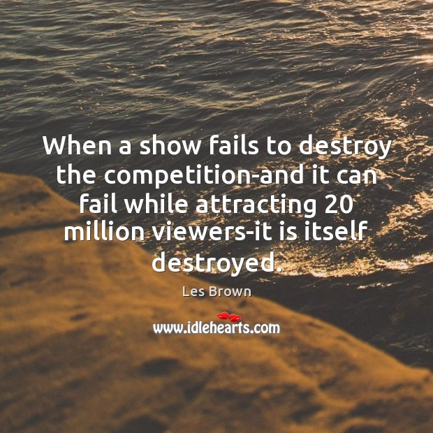 When a show fails to destroy the competition-and it can fail while Les Brown Picture Quote