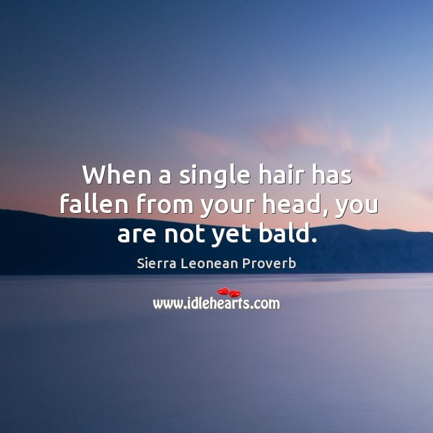 When a single hair has fallen from your head, you are not yet bald. Sierra Leonean Proverbs Image