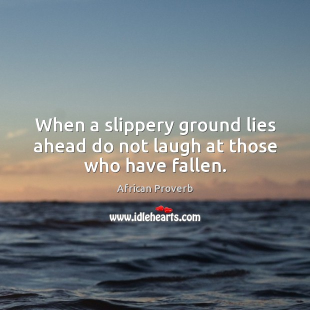 Image, When a slippery ground lies ahead do not laugh at those who have fallen.