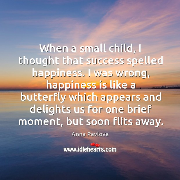 When a small child, I thought that success spelled happiness. I was Anna Pavlova Picture Quote