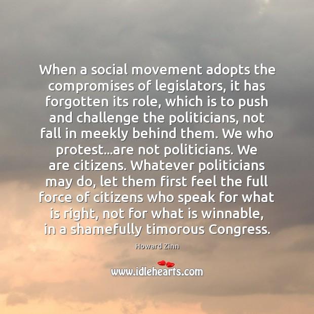 When a social movement adopts the compromises of legislators, it has forgotten Howard Zinn Picture Quote
