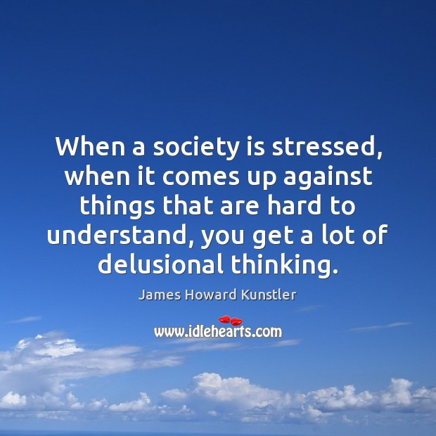 When a society is stressed, when it comes up against things that James Howard Kunstler Picture Quote