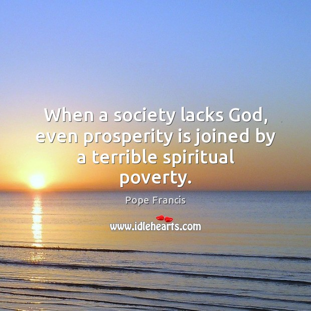 When a society lacks God, even prosperity is joined by a terrible spiritual poverty. Image