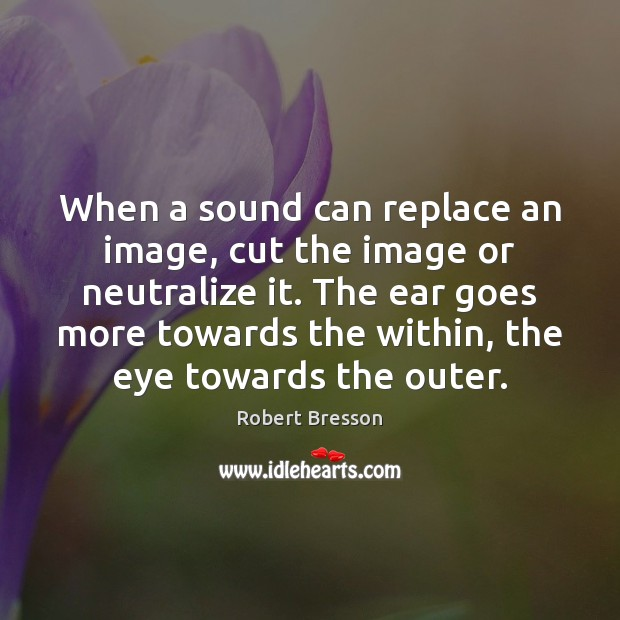 When a sound can replace an image, cut the image or neutralize Robert Bresson Picture Quote