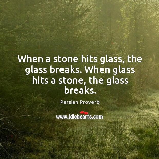 When a stone hits glass, the glass breaks. Persian Proverbs Image