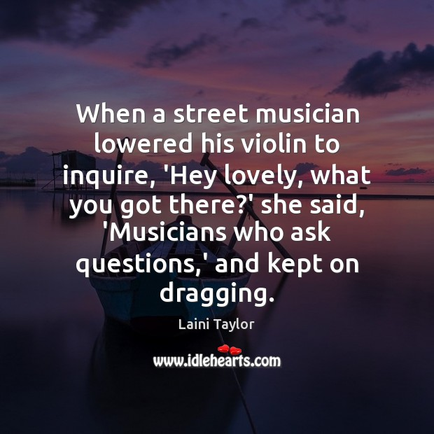When a street musician lowered his violin to inquire, 'Hey lovely, what Laini Taylor Picture Quote