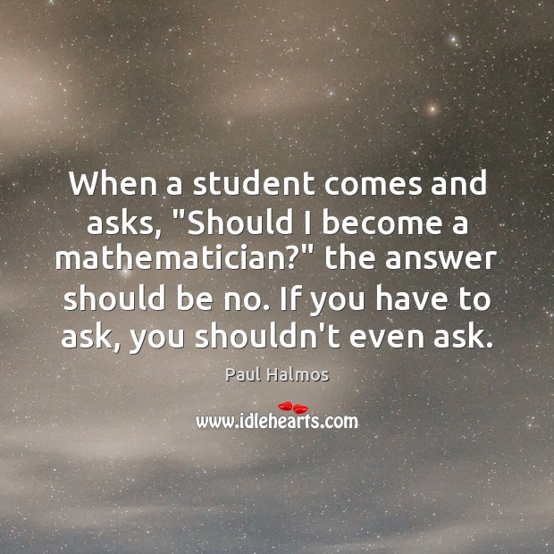 """When a student comes and asks, """"Should I become a mathematician?"""" the Paul Halmos Picture Quote"""