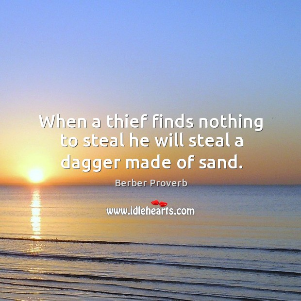 When a thief finds nothing to steal he will steal a dagger made of sand. Berber Proverbs Image