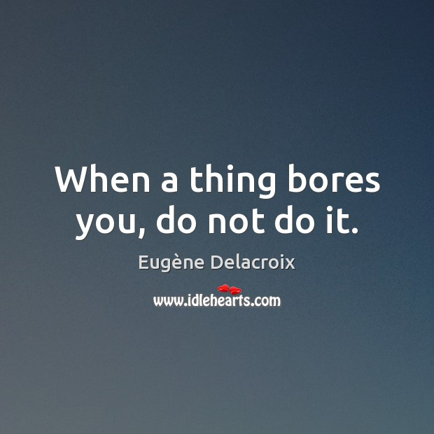 Image, When a thing bores you, do not do it.