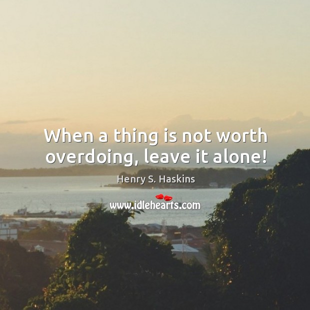 When a thing is not worth overdoing, leave it alone! Image
