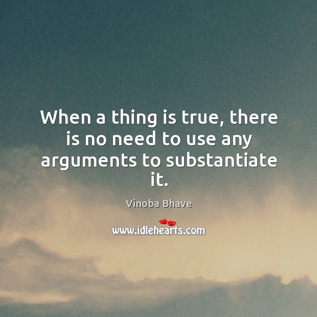 Image, When a thing is true, there is no need to use any arguments to substantiate it.