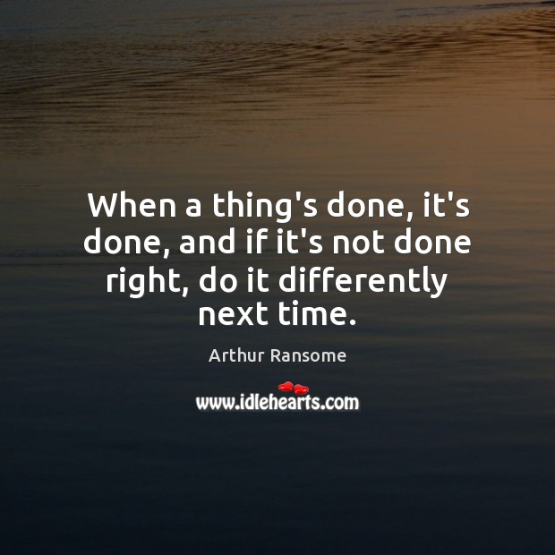 When a thing's done, it's done, and if it's not done right, do it differently next time. Image