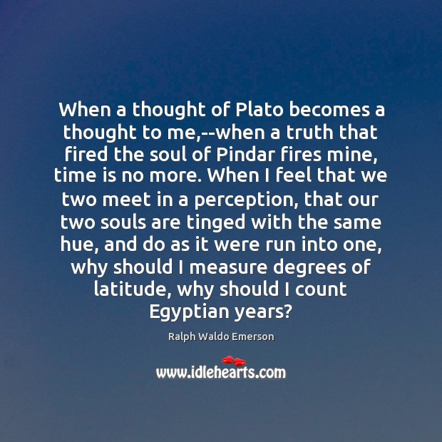 When a thought of Plato becomes a thought to me,–when a Image