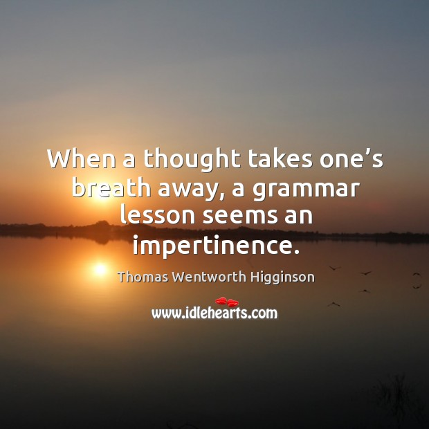 When a thought takes one's breath away, a grammar lesson seems an impertinence. Thomas Wentworth Higginson Picture Quote